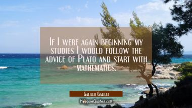 If I were again beginning my studies I would follow the advice of Plato and start with mathematics.