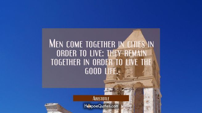 Men come together in cities in order to live: they remain together in order to live the good life