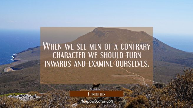 When we see men of a contrary character we should turn inwards and examine ourselves.
