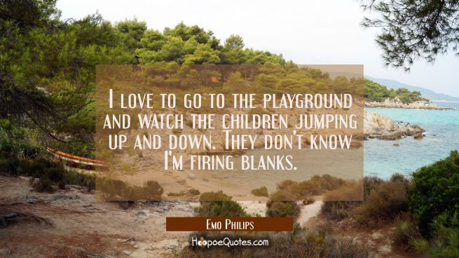 I love to go to the playground and watch the children jumping up and down. They don't know I'm firi