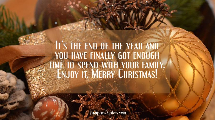 It's the end of the year and you have finally got enough time to spend with your family. Enjoy it. Merry Christmas! Christmas Quotes