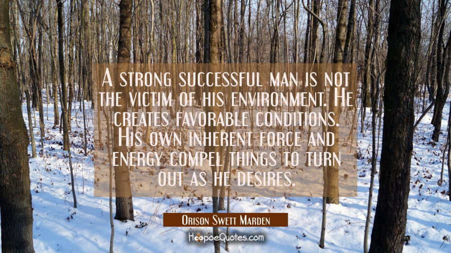 A strong successful man is not the victim of his environment. He creates favorable conditions. His Orison Swett Marden Quotes