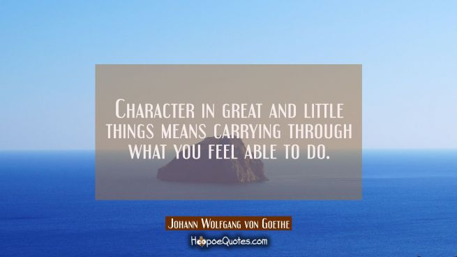 Character in great and little things means carrying through what you feel able to do.
