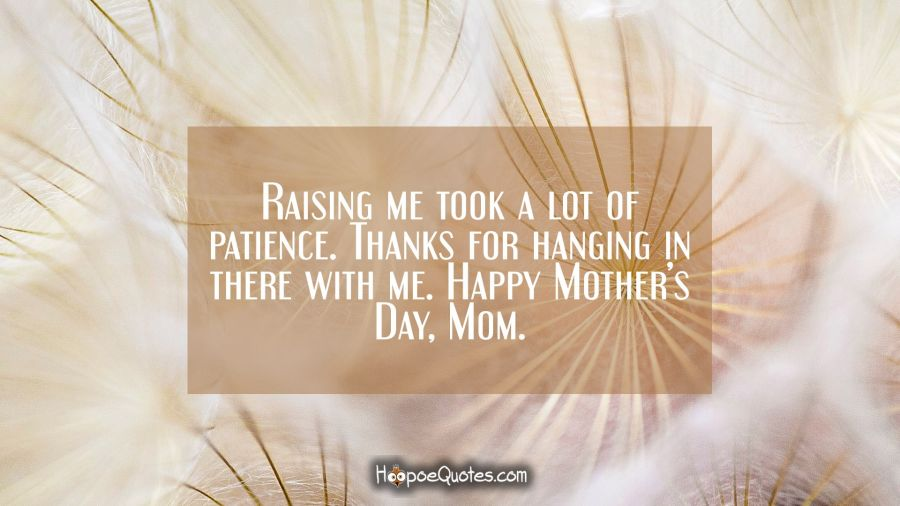 Raising me took a lot of patience. Thanks for hanging in there with me. Happy Mother's Day, Mom. Mother's Day Quotes