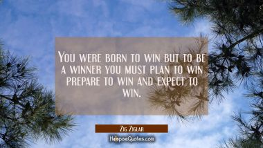 You were born to win but to be a winner you must plan to win prepare to win and expect to win.