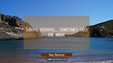 Saying nothing... sometimes says the most. Emily Dickinson Quotes