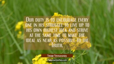 Our duty is to encourage every one in his struggle to live up to his own highest idea and strive at Swami Vivekananda Quotes