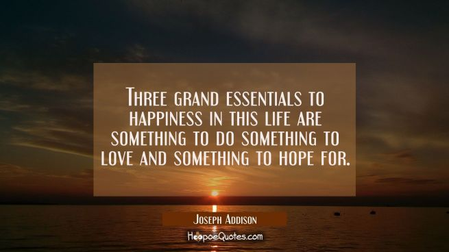 Three grand essentials to happiness in this life are something to do something to love and somethin