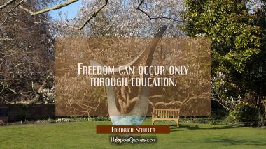 Freedom can occur only through education.