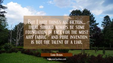 But I hate things all fiction... there should always be some foundation of fact for the most airy f