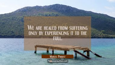 We are healed from suffering only by experiencing it to the full.