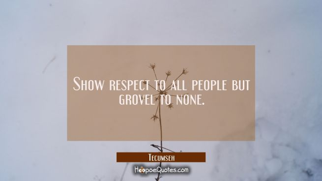 Show respect to all people but grovel to none.