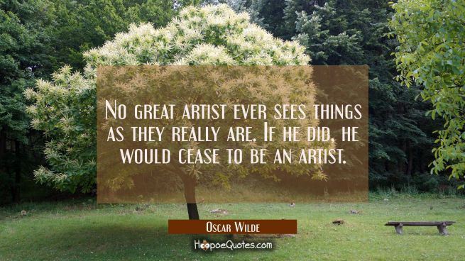 No great artist ever sees things as they really are. If he did he would cease to be an artist.