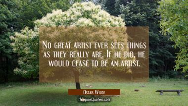 No great artist ever sees things as they really are. If he did he would cease to be an artist. Oscar Wilde Quotes