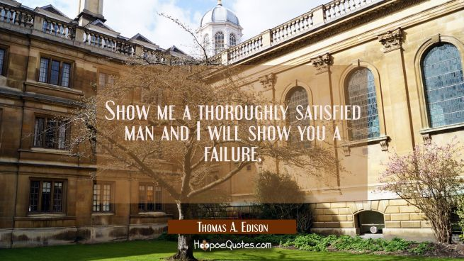 Show me a thoroughly satisfied man and I will show you a failure.
