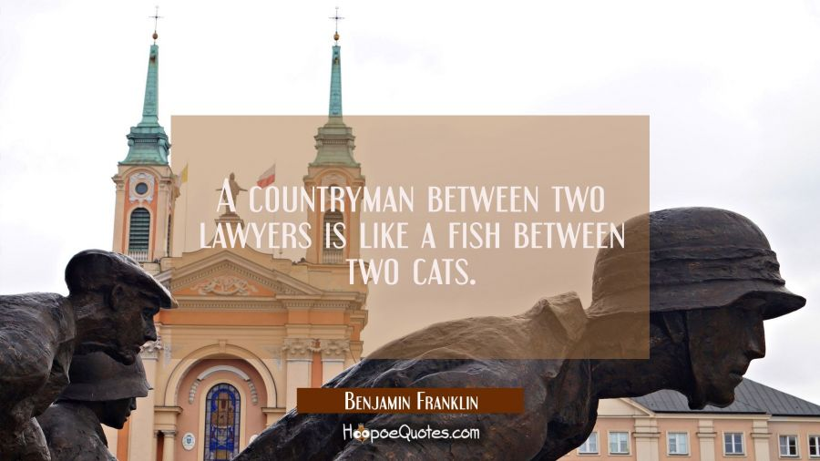 A countryman between two lawyers is like a fish between two cats. Benjamin Franklin Quotes