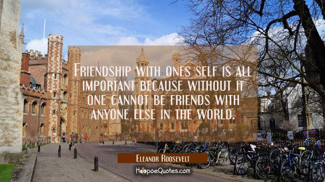 Friendship with ones self is all important because without it one cannot be friends with anyone els