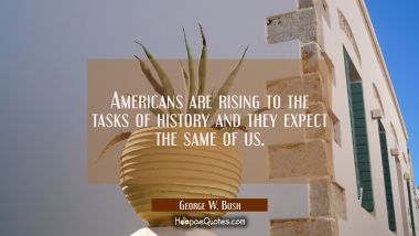 Americans are rising to the tasks of history and they expect the same of us. George W. Bush Quotes