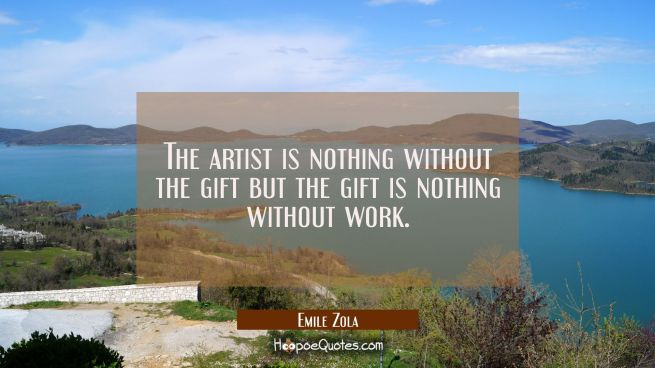 The artist is nothing without the gift but the gift is nothing without work.