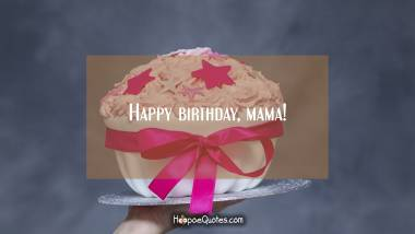Happy birthday, mama! Quotes