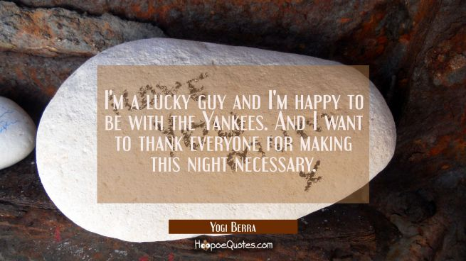I'm a lucky guy and I'm happy to be with the Yankees. And I want to thank everyone for making this