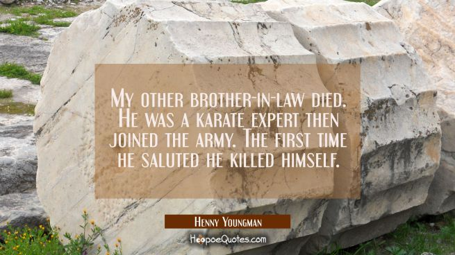 My other brother-in-law died. He was a karate expert then joined the army. The first time he salute