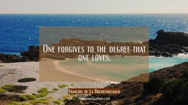 One forgives to the degree that one loves. Francois de La Rochefoucauld Quotes