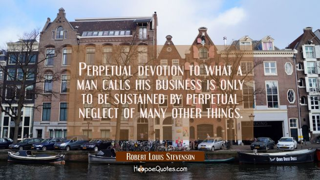Perpetual devotion to what a man calls his business is only to be sustained by perpetual neglect of