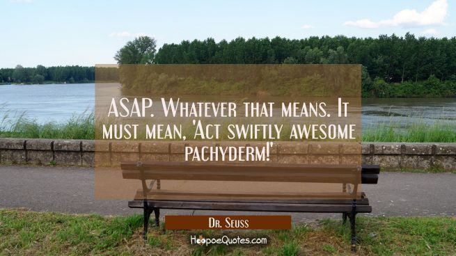 ASAP. Whatever that means. It must mean, 'Act swiftly awesome pacyderm!