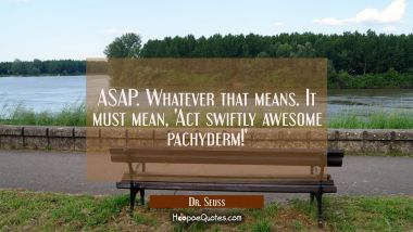 ASAP. Whatever that means. It must mean, 'Act swiftly awesome pacyderm! Dr. Seuss Quotes