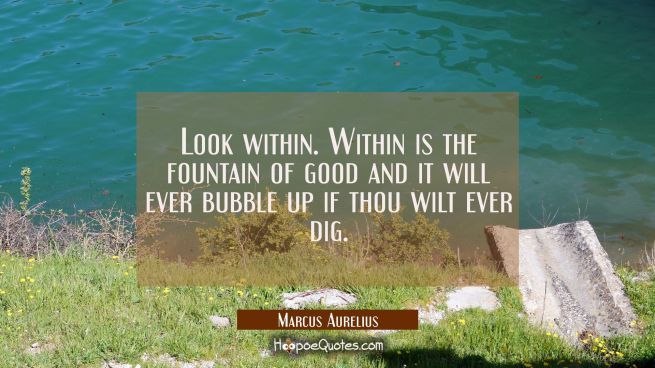 Look within. Within is the fountain of good and it will ever bubble up if thou wilt ever dig.