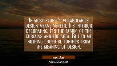 In most people's vocabularies design means veneer. It's interior decorating. It's the fabric of the