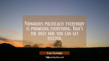Nowadays politically everybody is promising everything. That's the only way you can get elected.
