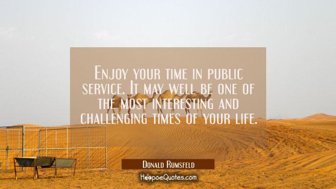 Enjoy your time in public service. It may well be one of the most interesting and challenging times