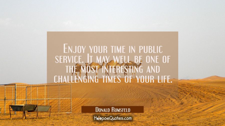 Enjoy your time in public service. It may well be one of the most interesting and challenging times Donald Rumsfeld Quotes
