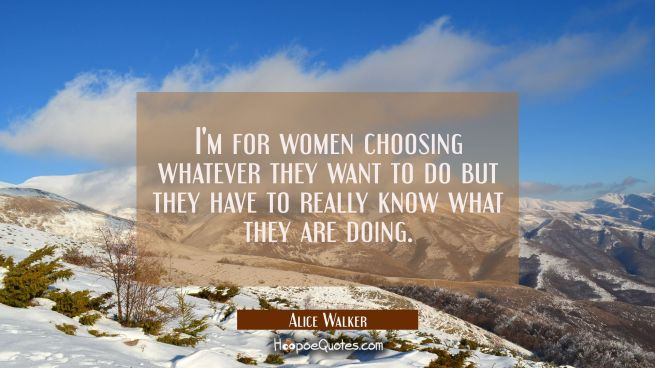 I'm for women choosing whatever they want to do but they have to really know what they are doing.