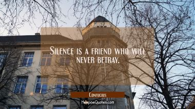 Silence is a friend who will never betray Confucius Quotes