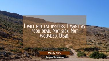 I will not eat oysters. I want my food dead. Not sick. Not wounded. Dead. Woody Allen Quotes