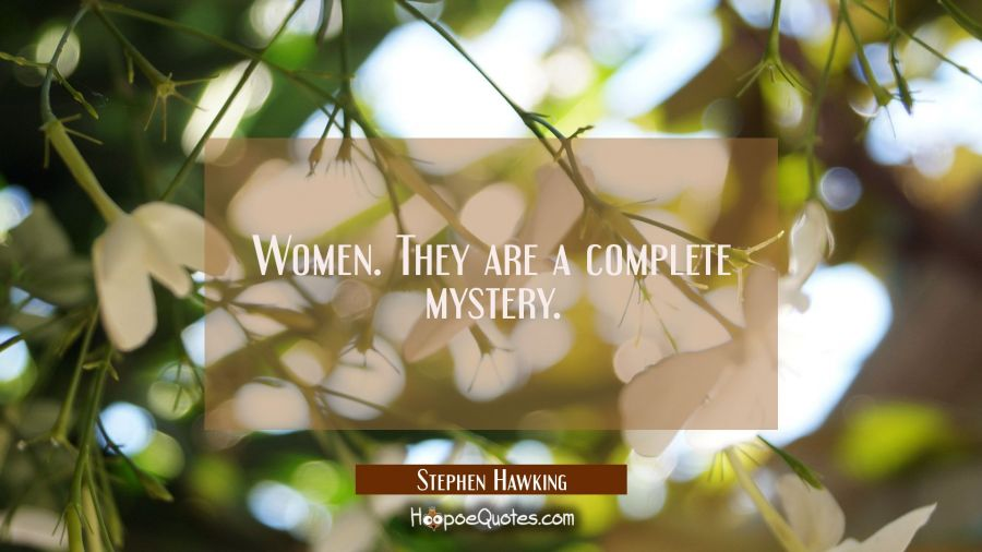 Women. They are a complete mystery. Stephen Hawking Quotes