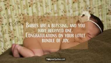 Babies are a blessing, and you have received one. Congratulations on your little bundle of joy.