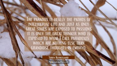 The paradox is really the pathos of intellectual life and just as only great souls are exposed to p