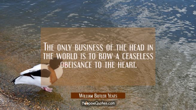 The only business of the head in the world is to bow a ceaseless obeisance to the heart.