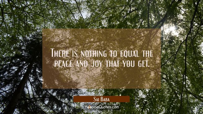There is nothing to equal the peace and joy that you get.