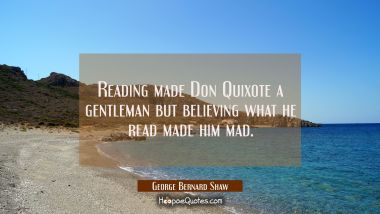 Reading made Don Quixote a gentleman but believing what he read made him mad.