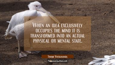 When an idea exclusively occupies the mind it is transformed into an actual physical or mental stat