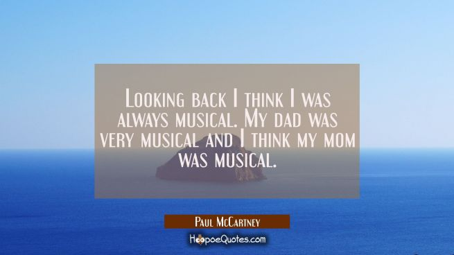 Looking back I think I was always musical. My dad was very musical and I think my mom was musical.