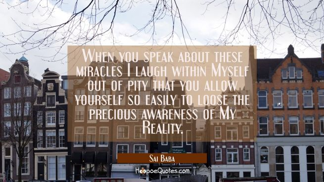 When you speak about these miracles I laugh within Myself out of pity that you allow yourself so ea