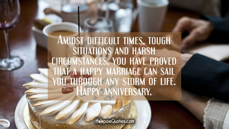 Amidst difficult times, tough situations and harsh circumstances, you have proved that a happy marriage can sail you through any storm of life. Happy anniversary. Anniversary Quotes