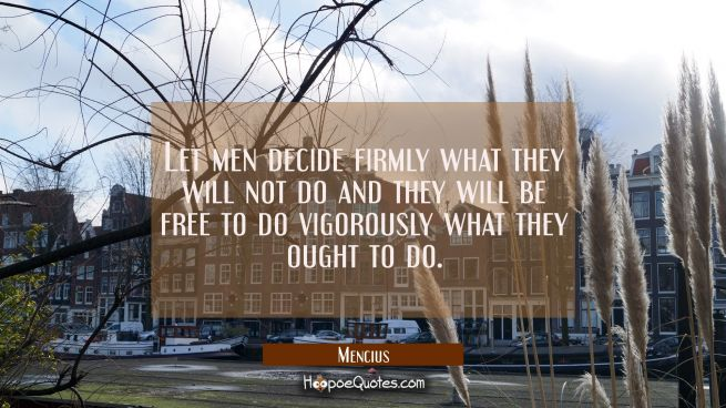 Let men decide firmly what they will not do and they will be free to do vigorously what they ought