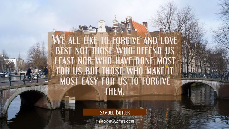 We all like to forgive and love best not those who offend us least nor who have done most for us bu Samuel Butler Quotes